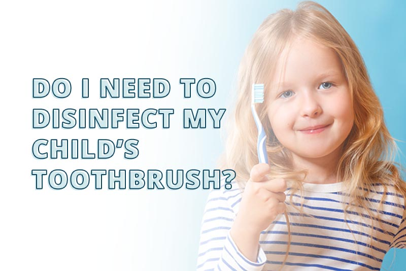 How To Clean Or Disinfect My Child S Toothbrush